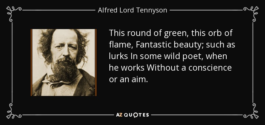 This round of green, this orb of flame, Fantastic beauty; such as lurks In some wild poet, when he works Without a conscience or an aim. - Alfred Lord Tennyson
