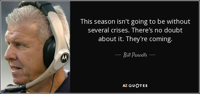 This season isn't going to be without several crises. There's no doubt about it. They're coming. - Bill Parcells