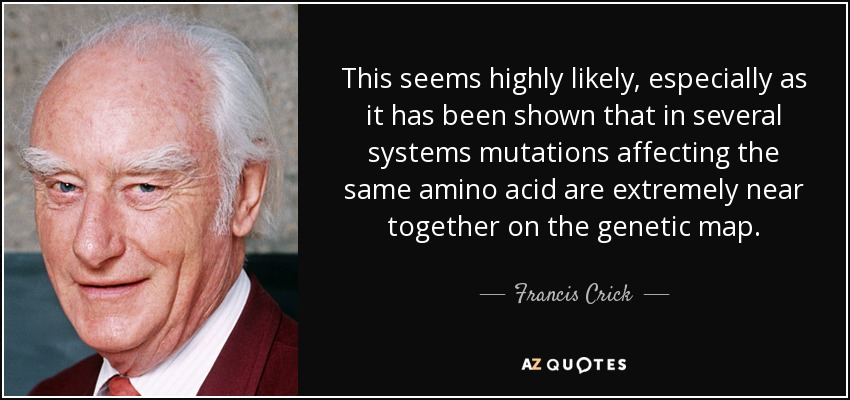 This seems highly likely, especially as it has been shown that in several systems mutations affecting the same amino acid are extremely near together on the genetic map. - Francis Crick