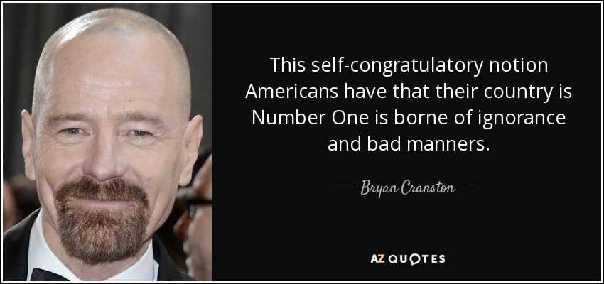 This self-congratulatory notion Americans have that their country is Number One is borne of ignorance and bad manners. - Bryan Cranston