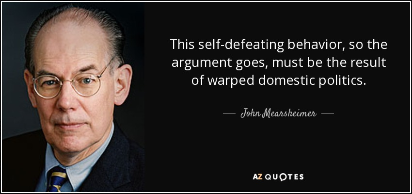 This self-defeating behavior, so the argument goes, must be the result of warped domestic politics. - John Mearsheimer