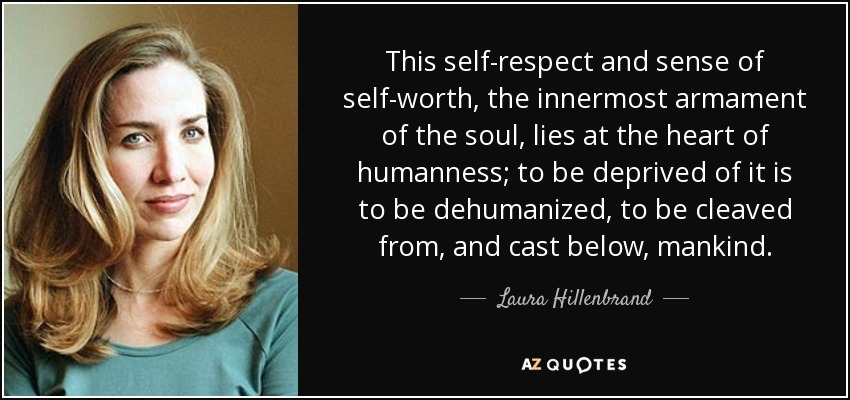 This self-respect and sense of self-worth, the innermost armament of the soul, lies at the heart of humanness; to be deprived of it is to be dehumanized, to be cleaved from, and cast below, mankind. - Laura Hillenbrand
