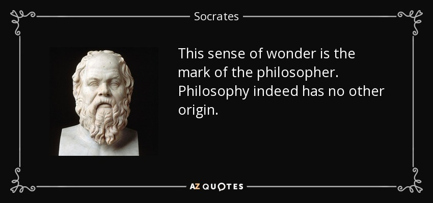 This sense of wonder is the mark of the philosopher. Philosophy indeed has no other origin. - Socrates