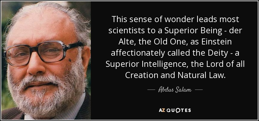 This sense of wonder leads most scientists to a Superior Being - der Alte, the Old One, as Einstein affectionately called the Deity - a Superior Intelligence, the Lord of all Creation and Natural Law. - Abdus Salam