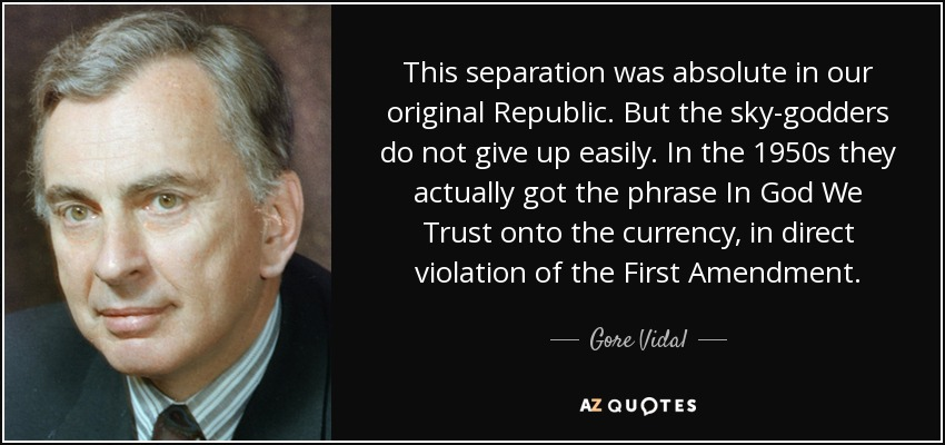 This separation was absolute in our original Republic. But the sky-godders do not give up easily. In the 1950s they actually got the phrase In God We Trust onto the currency, in direct violation of the First Amendment. - Gore Vidal