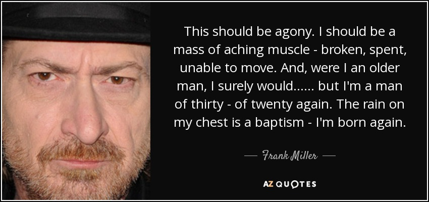 This should be agony. I should be a mass of aching muscle - broken, spent, unable to move. And, were I an older man, I surely would ... ... but I'm a man of thirty - of twenty again. The rain on my chest is a baptism - I'm born again. - Frank Miller