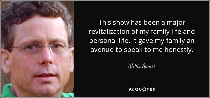 This show has been a major revitalization of my family life and personal life. It gave my family an avenue to speak to me honestly. - Willie Aames