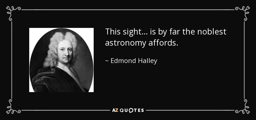 This sight... is by far the noblest astronomy affords. - Edmond Halley