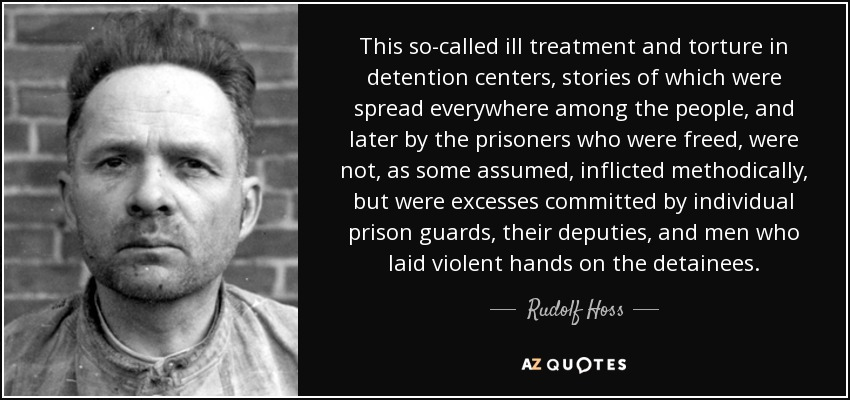 This so-called ill treatment and torture in detention centers, stories of which were spread everywhere among the people, and later by the prisoners who were freed, were not, as some assumed, inflicted methodically, but were excesses committed by individual prison guards, their deputies, and men who laid violent hands on the detainees. - Rudolf Hoss