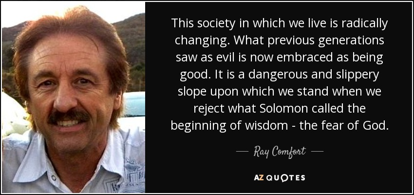 This society in which we live is radically changing. What previous generations saw as evil is now embraced as being good. It is a dangerous and slippery slope upon which we stand when we reject what Solomon called the beginning of wisdom - the fear of God. - Ray Comfort