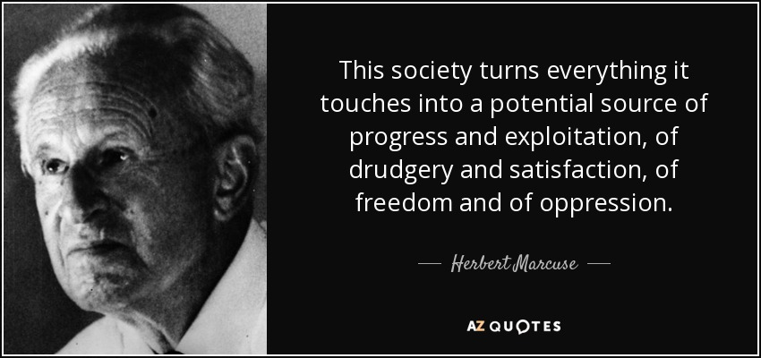 This society turns everything it touches into a potential source of progress and exploitation, of drudgery and satisfaction, of freedom and of oppression. - Herbert Marcuse