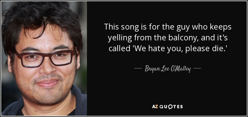 This song is for the guy who keeps yelling from the balcony, and it's called 'We hate you, please die.' - Bryan Lee O'Malley