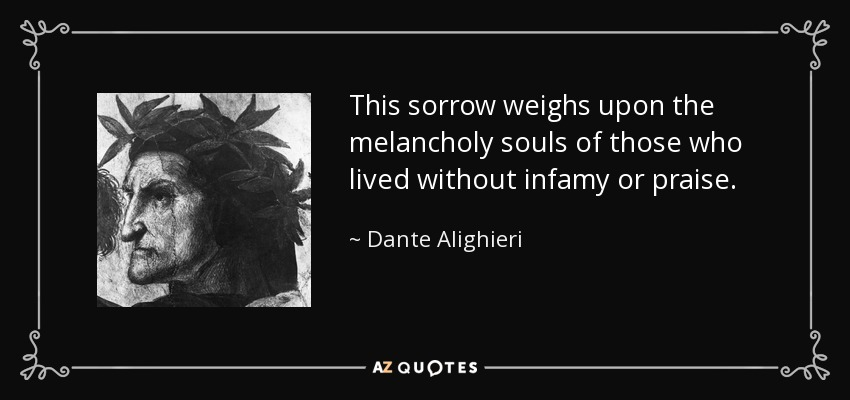 This sorrow weighs upon the melancholy souls of those who lived without infamy or praise. - Dante Alighieri