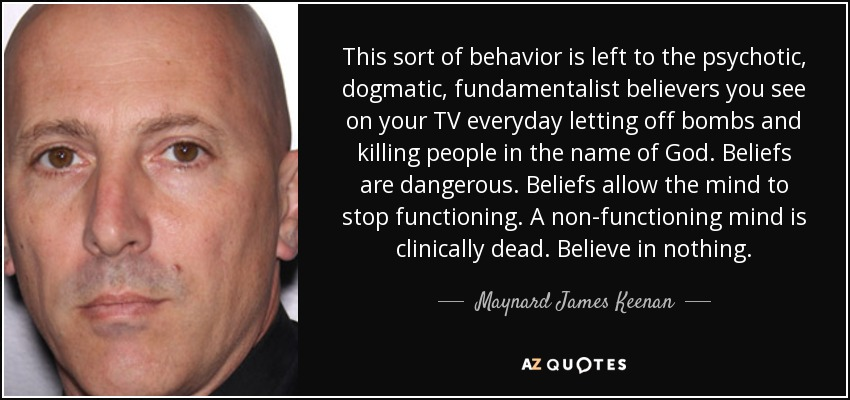 This sort of behavior is left to the psychotic, dogmatic, fundamentalist believers you see on your TV everyday letting off bombs and killing people in the name of God. Beliefs are dangerous. Beliefs allow the mind to stop functioning. A non-functioning mind is clinically dead. Believe in nothing. - Maynard James Keenan