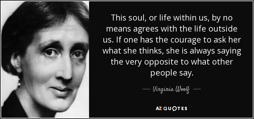 This soul, or life within us, by no means agrees with the life outside us. If one has the courage to ask her what she thinks, she is always saying the very opposite to what other people say. - Virginia Woolf