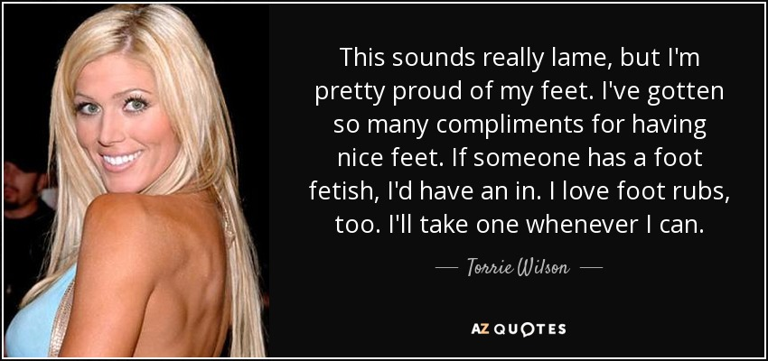 This sounds really lame, but I'm pretty proud of my feet. I've gotten so many compliments for having nice feet. If someone has a foot fetish, I'd have an in. I love foot rubs, too. I'll take one whenever I can. - Torrie Wilson