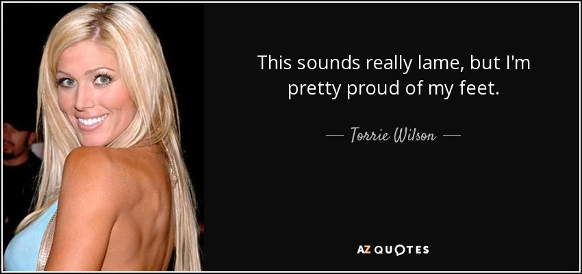 This sounds really lame, but I'm pretty proud of my feet. - Torrie Wilson