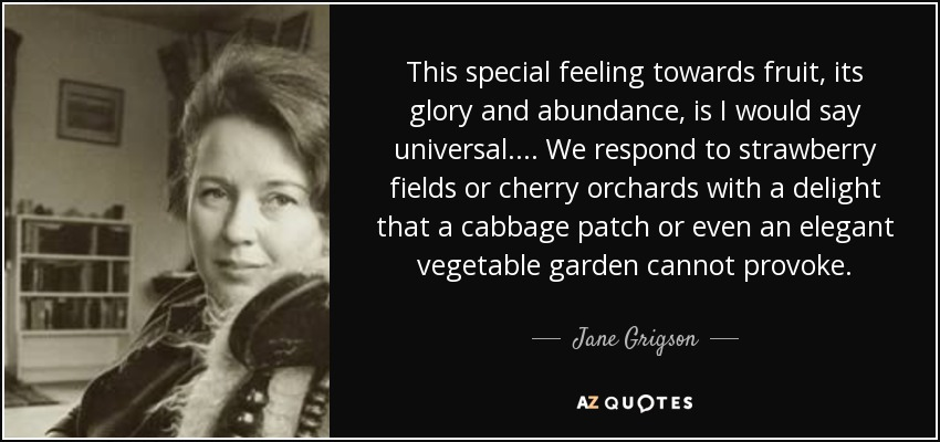 This special feeling towards fruit, its glory and abundance, is I would say universal.... We respond to strawberry fields or cherry orchards with a delight that a cabbage patch or even an elegant vegetable garden cannot provoke. - Jane Grigson
