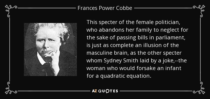 This specter of the female politician, who abandons her family to neglect for the sake of passing bills in parliament, is just as complete an illusion of the masculine brain, as the other specter whom Sydney Smith laid by a joke,--the woman who would forsake an infant for a quadratic equation. - Frances Power Cobbe