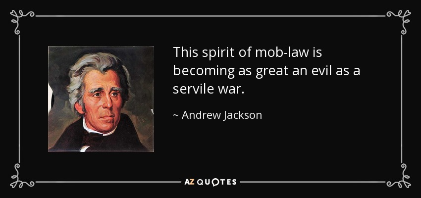 This spirit of mob-law is becoming as great an evil as a servile war. - Andrew Jackson