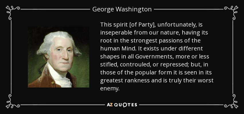 This spirit [of Party], unfortunately, is inseperable from our nature, having its root in the strongest passions of the human Mind. It exists under different shapes in all Governments, more or less stifled, controuled, or repressed; but, in those of the popular form it is seen in its greatest rankness and is truly their worst enemy. - George Washington