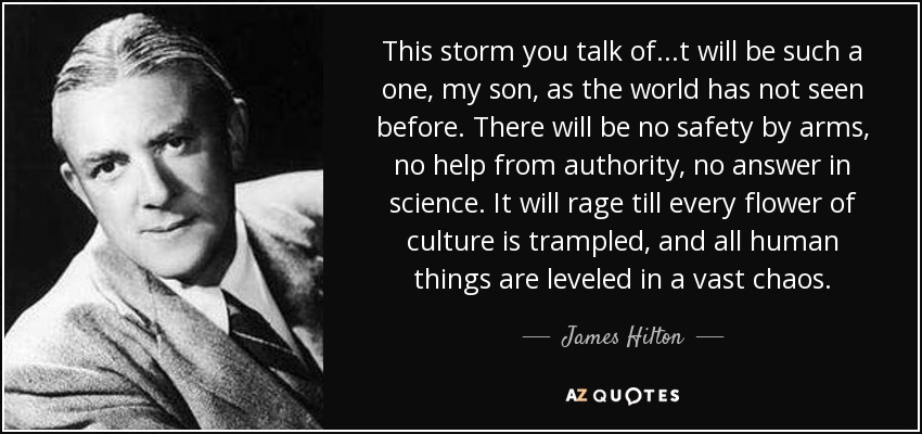 This storm you talk of . . .t will be such a one, my son, as the world has not seen before. There will be no safety by arms, no help from authority, no answer in science. It will rage till every flower of culture is trampled, and all human things are leveled in a vast chaos. - James Hilton