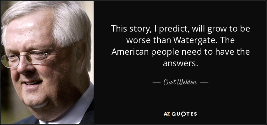 This story, I predict, will grow to be worse than Watergate. The American people need to have the answers. - Curt Weldon