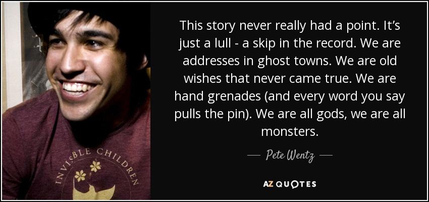 This story never really had a point. It's just a lull - a skip in the record. We are addresses in ghost towns. We are old wishes that never came true. We are hand grenades (and every word you say pulls the pin). We are all gods, we are all monsters. - Pete Wentz