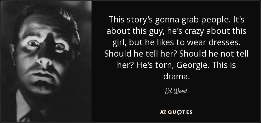 This story's gonna grab people. It's about this guy, he's crazy about this girl, but he likes to wear dresses. Should he tell her? Should he not tell her? He's torn, Georgie. This is drama. - Ed Wood