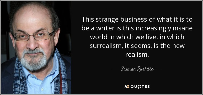This strange business of what it is to be a writer is this increasingly insane world in which we live, in which surrealism, it seems, is the new realism. - Salman Rushdie