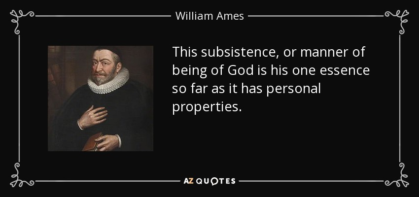 This subsistence, or manner of being of God is his one essence so far as it has personal properties. - William Ames