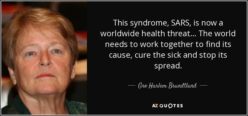 This syndrome, SARS, is now a worldwide health threat... The world needs to work together to find its cause, cure the sick and stop its spread. - Gro Harlem Brundtland