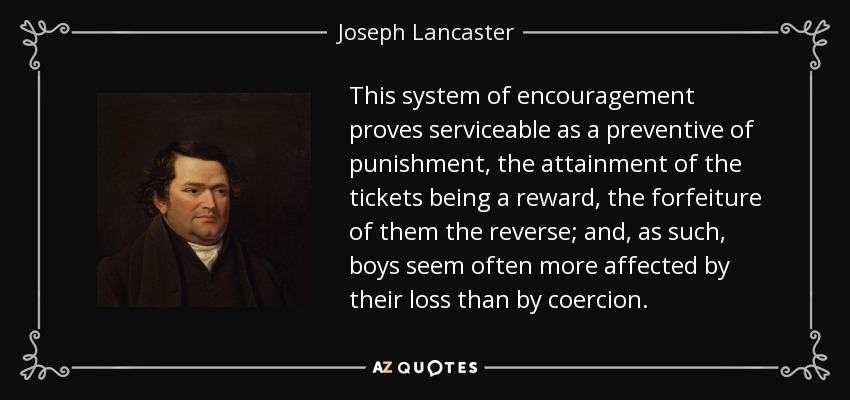 This system of encouragement proves serviceable as a preventive of punishment, the attainment of the tickets being a reward, the forfeiture of them the reverse; and, as such, boys seem often more affected by their loss than by coercion. - Joseph Lancaster