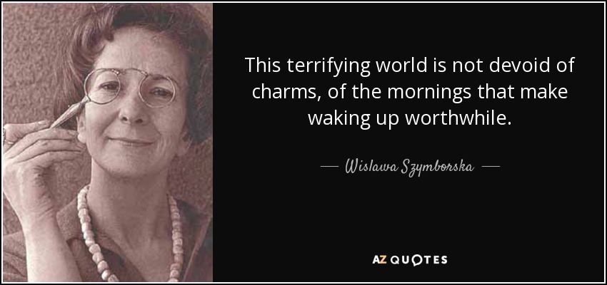 This terrifying world is not devoid of charms, of the mornings that make waking up worthwhile. - Wislawa Szymborska