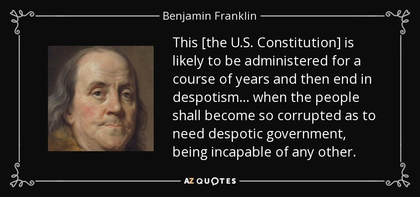 This [the U.S. Constitution] is likely to be administered for a course of years and then end in despotism... when the people shall become so corrupted as to need despotic government, being incapable of any other. - Benjamin Franklin
