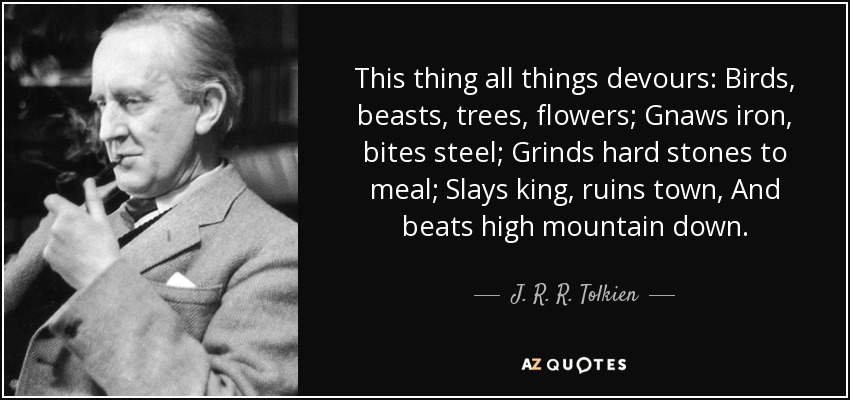 This thing all things devours: Birds, beasts, trees, flowers; Gnaws iron, bites steel; Grinds hard stones to meal; Slays king, ruins town, And beats high mountain down. - J. R. R. Tolkien