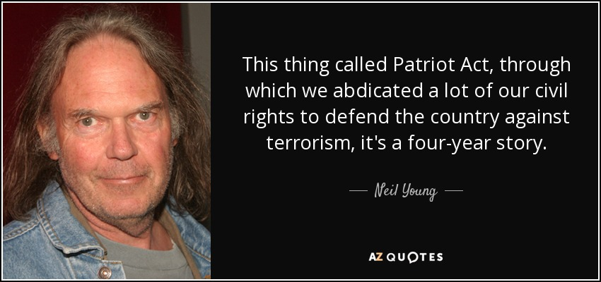 This thing called Patriot Act, through which we abdicated a lot of our civil rights to defend the country against terrorism, it's a four-year story. - Neil Young