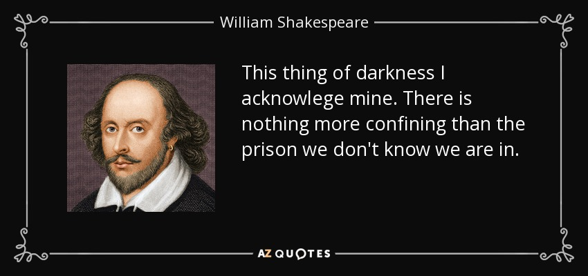 This thing of darkness I acknowlege mine. There is nothing more confining than the prison we don't know we are in. - William Shakespeare