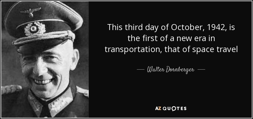 This third day of October, 1942, is the first of a new era in transportation, that of space travel - Walter Dornberger