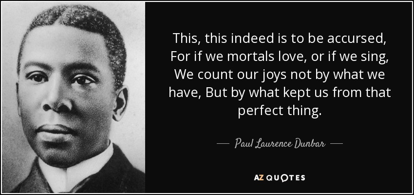 This, this indeed is to be accursed, For if we mortals love, or if we sing, We count our joys not by what we have, But by what kept us from that perfect thing. - Paul Laurence Dunbar
