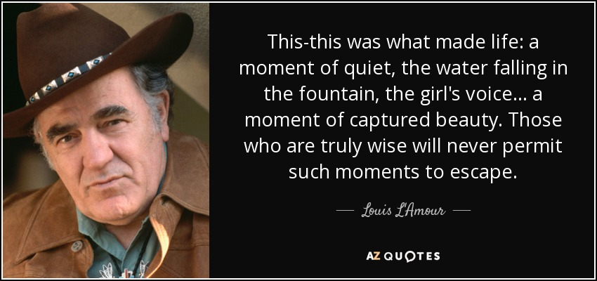 This-this was what made life: a moment of quiet, the water falling in the fountain, the girl's voice. . . a moment of captured beauty. Those who are truly wise will never permit such moments to escape. - Louis L'Amour