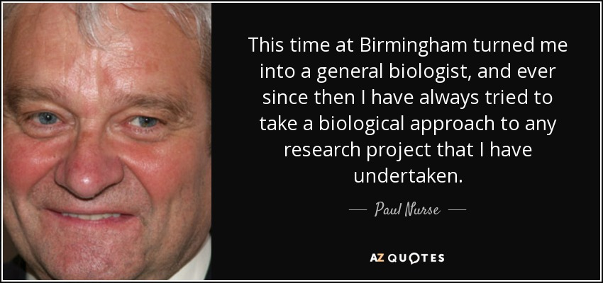 This time at Birmingham turned me into a general biologist, and ever since then I have always tried to take a biological approach to any research project that I have undertaken. - Paul Nurse