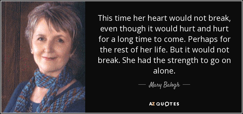 This time her heart would not break, even though it would hurt and hurt for a long time to come. Perhaps for the rest of her life. But it would not break. She had the strength to go on alone. - Mary Balogh