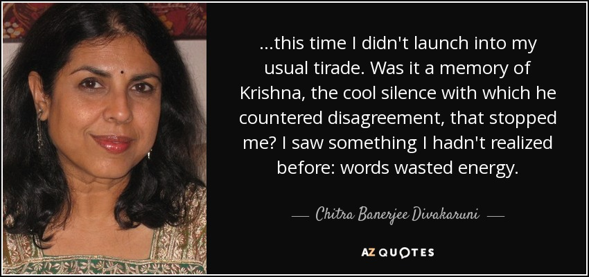...this time I didn't launch into my usual tirade. Was it a memory of Krishna, the cool silence with which he countered disagreement, that stopped me? I saw something I hadn't realized before: words wasted energy. - Chitra Banerjee Divakaruni
