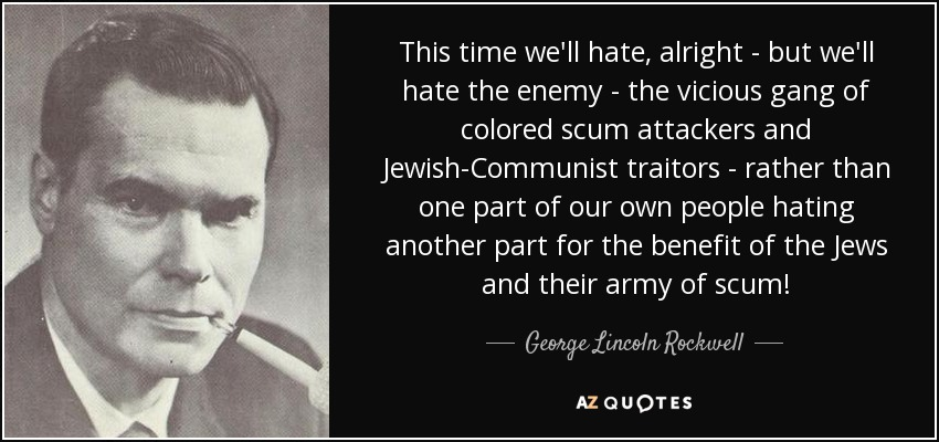 This time we'll hate, alright - but we'll hate the enemy - the vicious gang of colored scum attackers and Jewish-Communist traitors - rather than one part of our own people hating another part for the benefit of the Jews and their army of scum! - George Lincoln Rockwell