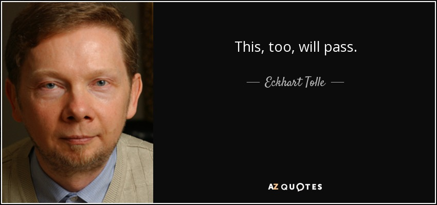 This, too, will pass. - Eckhart Tolle
