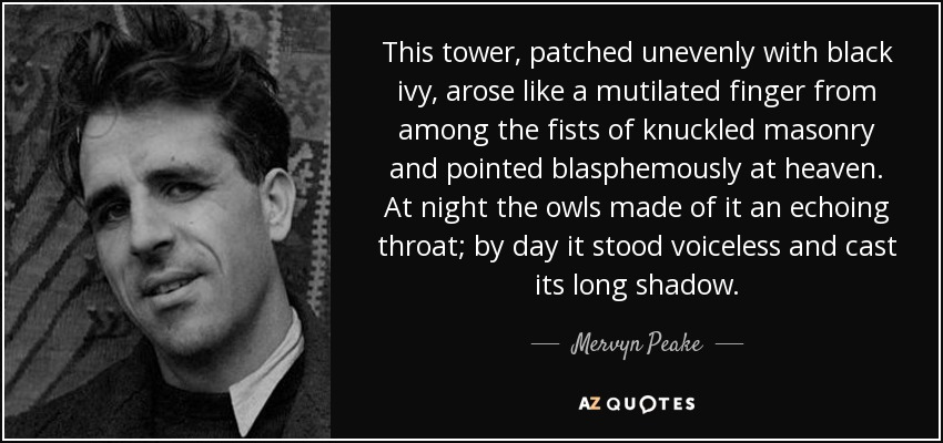 This tower, patched unevenly with black ivy, arose like a mutilated finger from among the fists of knuckled masonry and pointed blasphemously at heaven. At night the owls made of it an echoing throat; by day it stood voiceless and cast its long shadow. - Mervyn Peake