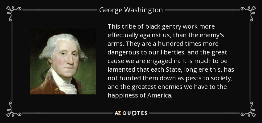 This tribe of black gentry work more effectually against us, than the enemy's arms. They are a hundred times more dangerous to our liberties, and the great cause we are engaged in. It is much to be lamented that each State, long ere this, has not hunted them down as pests to society, and the greatest enemies we have to the happiness of America. - George Washington