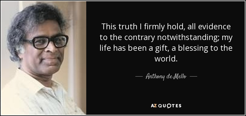 This truth I firmly hold, all evidence to the contrary notwithstanding; my life has been a gift, a blessing to the world. - Anthony de Mello