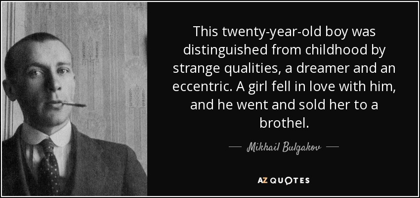 This twenty-year-old boy was distinguished from childhood by strange qualities, a dreamer and an eccentric. A girl fell in love with him, and he went and sold her to a brothel... - Mikhail Bulgakov